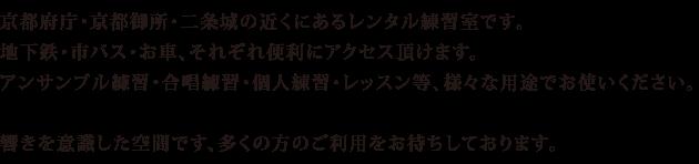 京都府庁・京都御所・二条城の近くにあるレンタル練習室です。 地下鉄・市バス・お車、それぞれ便利にアクセス頂けます。 アンサンブル練習・合唱練習・個人練習・レッスン等、様々な用途でお使いください。  響きを意識した空間です、多くの方のご利用をお待ちしております。